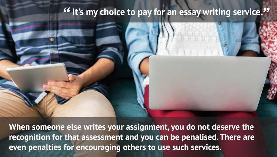 """""""It's my choice to pay for an essay writing service."""" When someone else writes your assignment, you do not deserve the recognition for that assessment and you can be penalised. There are even penalties for encouraging others to use such services."""