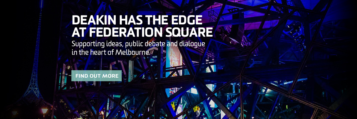 Deakin has the edge at Federation Square. Supporting ideas, public debate and dialogue in the heart of Melbourne. Find out more.