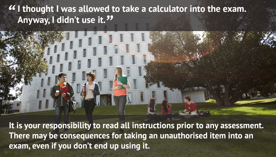 I thought i was allowed to take a calculator into the exam. anyway, i didnt use it. / It is your responsibility to read all instructions prior to any assessment. There may be consequences for taking an unauthorised item into an exam, even if you don't end up using it.